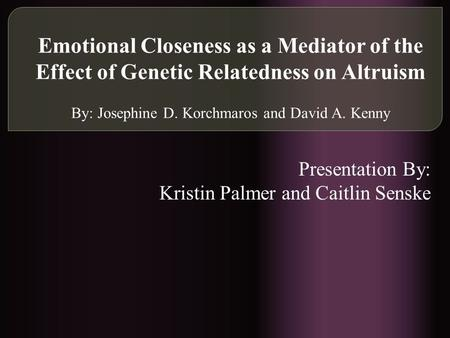 Emotional Closeness as a Mediator of the Effect of Genetic Relatedness on Altruism By: Josephine D. Korchmaros and David A. Kenny Presentation By: Kristin.