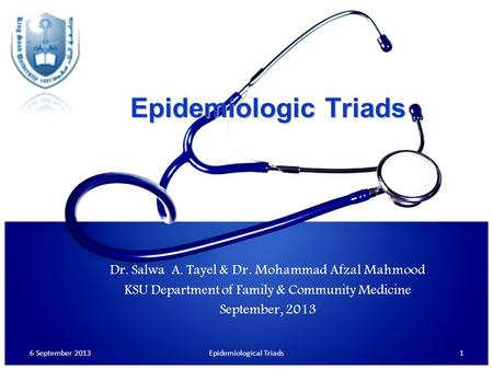 Epidemiologic Triads Dr. Salwa A. Tayel & Dr. Mohammad Afzal Mahmood KSU Department of Family & Community Medicine September, 2013 6 September 2013Epidemiological.