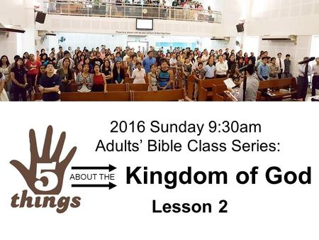 Kingdom of God Lesson 2 ABOUT THE 2016 Sunday 9:30am Adults' Bible Class Series: