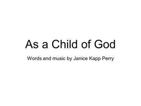 As a Child of God Words and music by Janice Kapp Perry.