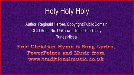 Holy Holy Holy Author: Reginald Herber, Copyright:Public Domain CCLI Song No.:Unknown, Topic:The Trinity Tunes:Nicea.