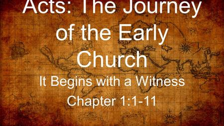 Acts: The Journey of the Early Church It Begins with a Witness Chapter 1:1-11.