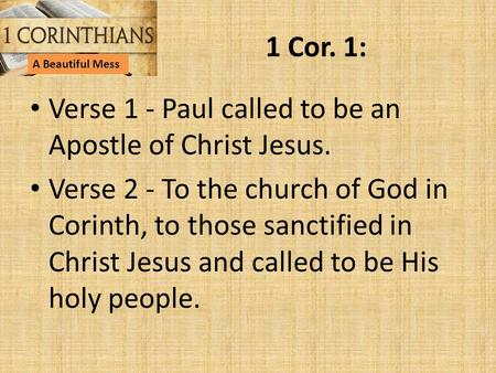 1 Cor. 1: Verse 1 - Paul called to be an Apostle of Christ Jesus. Verse 2 - To the church of God in Corinth, to those sanctified in Christ Jesus and called.
