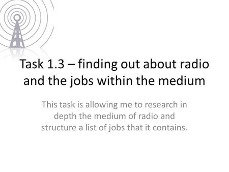 Task 1.3 – finding out about radio and the jobs within the medium This task is allowing me to research in depth the medium of radio and structure a list.