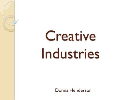"Creative Industries Donna Henderson. What is the creative industry? ""The first Creative Industries Mapping Document, published in November 1998, was the."