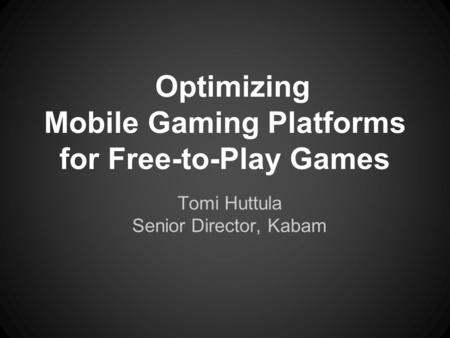 Optimizing Mobile Gaming Platforms for Free-to-Play Games Tomi Huttula Senior Director, Kabam.