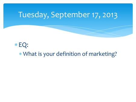  EQ:  What is your definition of marketing? Tuesday, September 17, 2013.