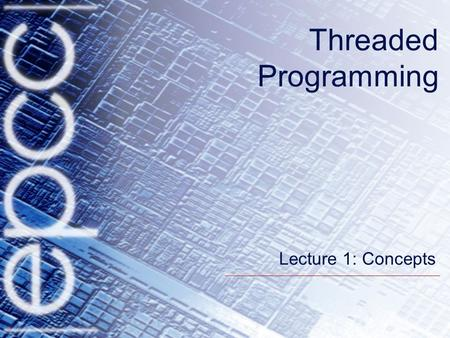 Threaded Programming Lecture 1: Concepts. 2 Overview Shared memory systems Basic Concepts in Threaded Programming.