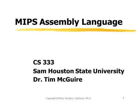 Copyright 2006 by Timothy J. McGuire, Ph.D. 1 MIPS Assembly Language CS 333 Sam Houston State University Dr. Tim McGuire.