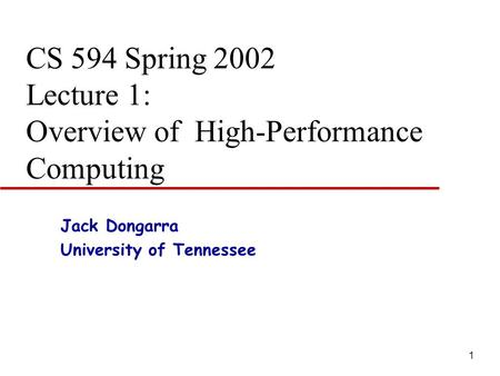 1 CS 594 Spring 2002 Lecture 1: Overview of High-Performance Computing Jack Dongarra University of Tennessee.