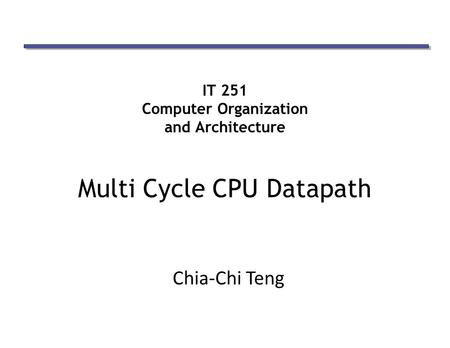 IT 251 Computer Organization and Architecture Multi Cycle CPU Datapath Chia-Chi Teng.
