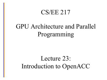 CS/EE 217 GPU Architecture and Parallel Programming Lecture 23: Introduction to OpenACC.
