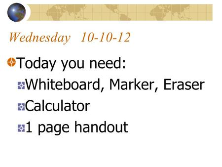 Wednesday 10-10-12 Today you need: Whiteboard, Marker, Eraser Calculator 1 page handout.