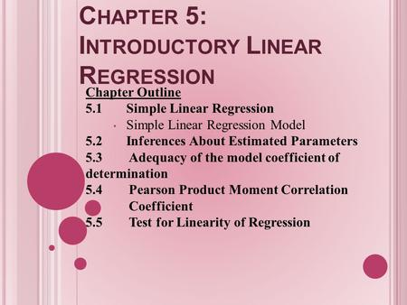 C HAPTER 5: I NTRODUCTORY L INEAR R EGRESSION Chapter Outline 5.1Simple Linear Regression Simple Linear Regression Model 5.2Inferences About Estimated.