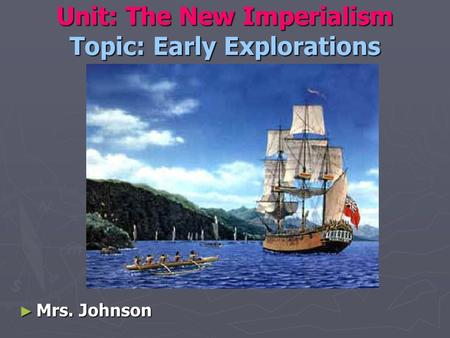 Unit: The New Imperialism Topic: Early Explorations ► Mrs. Johnson.