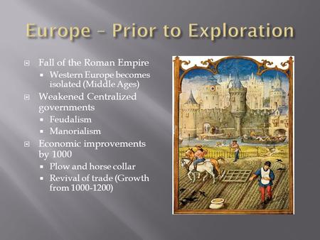  Fall of the Roman Empire  Western Europe becomes isolated (Middle Ages)  Weakened Centralized governments  Feudalism  Manorialism  Economic improvements.