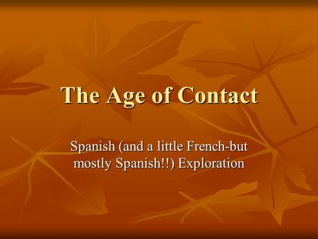 The Age of Contact Spanish (and a little French-but mostly Spanish!!) Exploration.