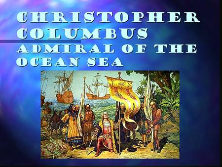 Christopher Columbus Admiral of the Ocean Sea. Christopher Columbus Goal: to discover a sea route to Asia for Spain. Goal: to discover a sea route to.