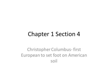 Chapter 1 Section 4 Christopher Columbus- first European to set foot on American soil.