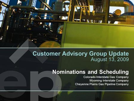 Nominations and Scheduling Colorado Interstate Gas Company Wyoming Interstate Company Cheyenne Plains Gas Pipeline Company Customer Advisory Group Update.