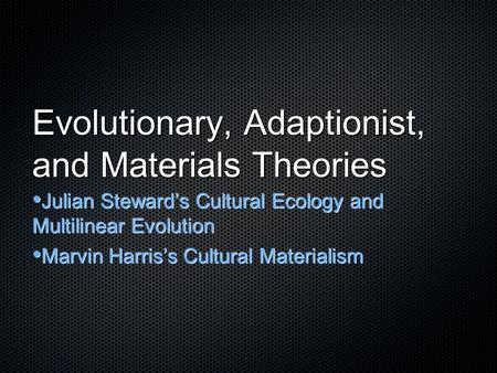 Evolutionary, Adaptionist, and Materials Theories Julian Steward's Cultural Ecology and Multilinear Evolution Julian Steward's Cultural Ecology and Multilinear.