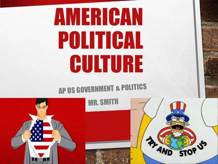AMERICAN POLITICAL CULTURE AP US GOVERNMENT & POLITICS MR. SMITH.