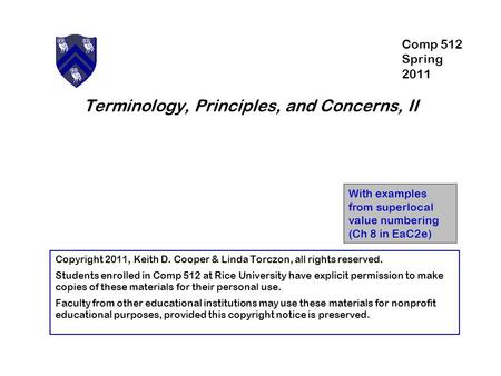 Terminology, Principles, and Concerns, II With examples from superlocal value numbering (Ch 8 in EaC2e) Copyright 2011, Keith D. Cooper & Linda Torczon,
