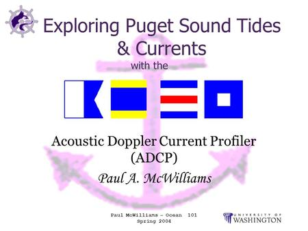 Paul McWilliams – Ocean 101 Spring 2004 Exploring Puget Sound Tides & Currents with the Acoustic Doppler Current Profiler (ADCP) Paul A. McWilliams.