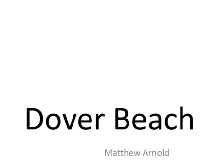 "a literary analysis of the poem dover beach In ""dover beach,"" matthew arnold's use of diction and imagery reveal the overall pessimistic tone of the poem the use of diction brings the reader toward two."