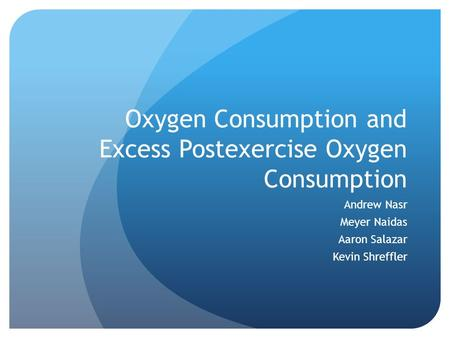 Oxygen Consumption and Excess Postexercise Oxygen Consumption Andrew Nasr Meyer Naidas Aaron Salazar Kevin Shreffler.