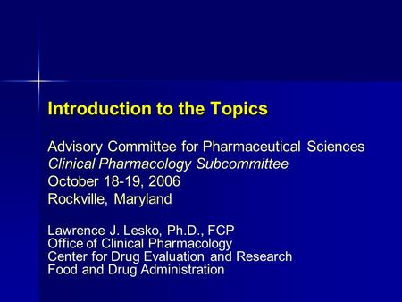 Introduction to the Topics Lawrence J. Lesko, Ph.D., FCP Office of Clinical Pharmacology Center for Drug Evaluation and Research Food and Drug Administration.
