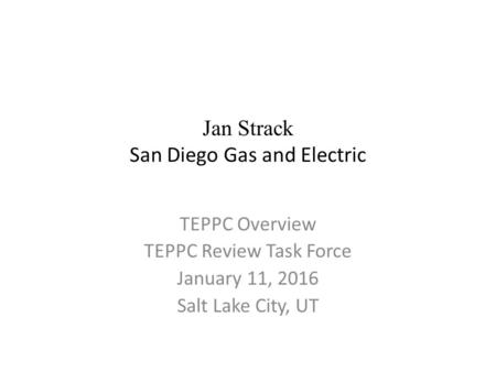 Jan Strack San Diego Gas and Electric TEPPC Overview TEPPC Review Task Force January 11, 2016 Salt Lake City, UT.