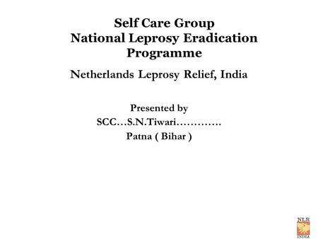 Self Care Group National Leprosy Eradication Programme Netherlands Leprosy Relief, India Presented by SCC…S.N.Tiwari…………. Patna ( Bihar )