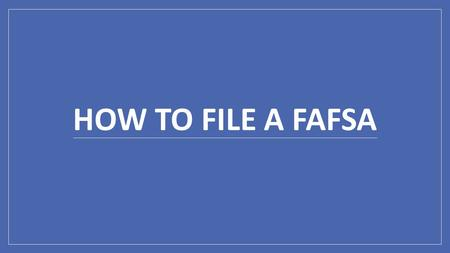 HOW TO FILE A FAFSA. FAFSA.ed.gov This is the homepage to the FAFSA website. *Make sure that this is the website that you go to and that there is a (.gov)