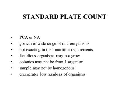 STANDARD PLATE COUNT PCA or NA growth of wide range of microorganisms not exacting in their nutrition requirements fastidious organisms may not grow colonies.
