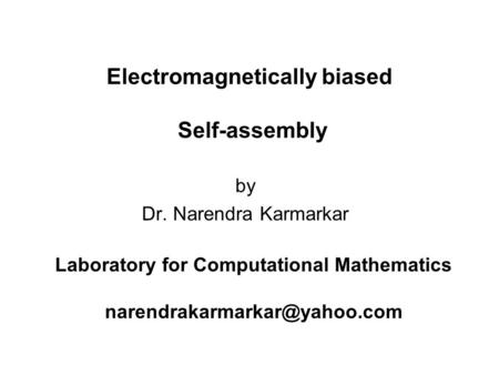By Dr. Narendra Karmarkar Laboratory for Computational Mathematics Electromagnetically biased Self-assembly.