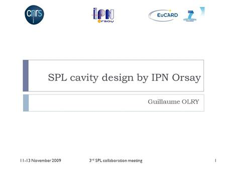 SPL cavity design by IPN Orsay Guillaume OLRY 111-13 November 20093 rd SPL collaboration meeting.