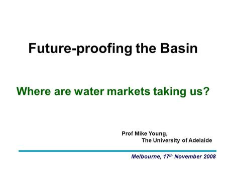 Melbourne, 17 th November 2008 Future-proofing the Basin Prof Mike Young, The University of Adelaide Where are water markets taking us?