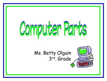 Ms. Betty Olguin 3 rd. Grade. Computer is an electronic machine that works with information. A computer is a tool. People use different tools to do different.
