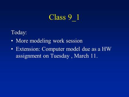 Class 9_1 Today: More modeling work session Extension: Computer model due as a HW assignment on Tuesday, March 11.