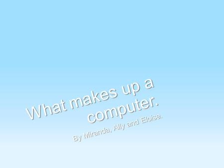 What makes up a computer. By Miranda, Ally and Eloise.