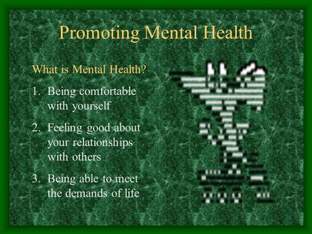 Promoting Mental Health What is Mental Health? 1.Being comfortable with yourself 2.Feeling good about your relationships with others 3.Being able to meet.
