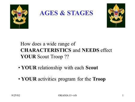 AGES & STAGES 9/25/02OKAMA 13 - rcb1 How does a wide range of CHARACTERISTICS and NEEDS effect YOUR Scout Troop ?? YOUR relationship with each Scout YOUR.