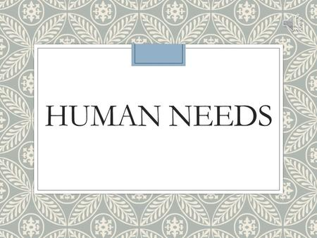 HUMAN NEEDS Human Needs ◦Needs – a lack of something that is required or desired ◦Needs motivate an individual to behave or act out so that these needs.