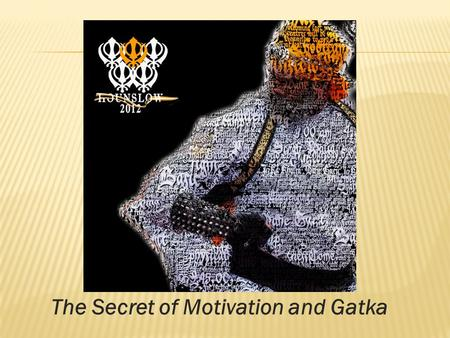 The Secret of Motivation and Gatka. Definition:  Martial Art  Way of life  Based on the Sikh Religion and Values.