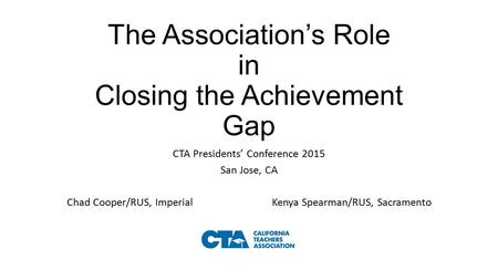 The Association's Role in Closing the Achievement Gap CTA Presidents' Conference 2015 San Jose, CA Chad Cooper/RUS, Imperial Kenya Spearman/RUS, Sacramento.