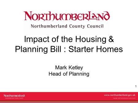 Www.northumberland.gov.uk Copyright 2009 Northumberland County Council 1 Impact of the Housing & Planning Bill : Starter Homes Mark Ketley Head of Planning.