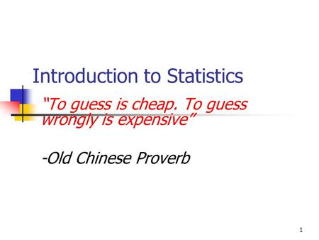 "1 Introduction to Statistics ""To guess is cheap. To guess wrongly is expensive"" -Old Chinese Proverb."