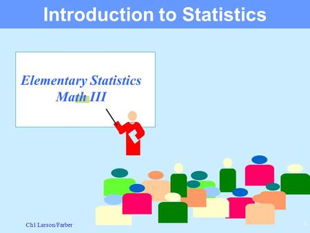 Ch1 Larson/Farber 1 Elementary Statistics Math III Introduction to Statistics.