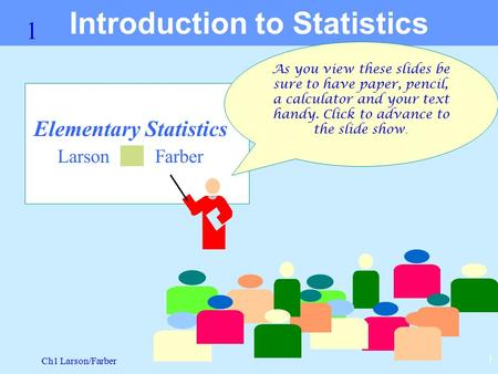 Ch1 Larson/Farber 1 1 Elementary Statistics Larson Farber Introduction to Statistics As you view these slides be sure to have paper, pencil, a calculator.